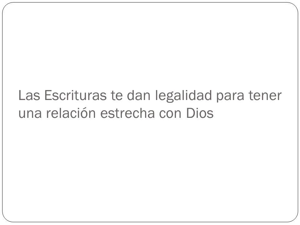 Las Escrituras te dan legalidad para tener una relación estrecha con Dios