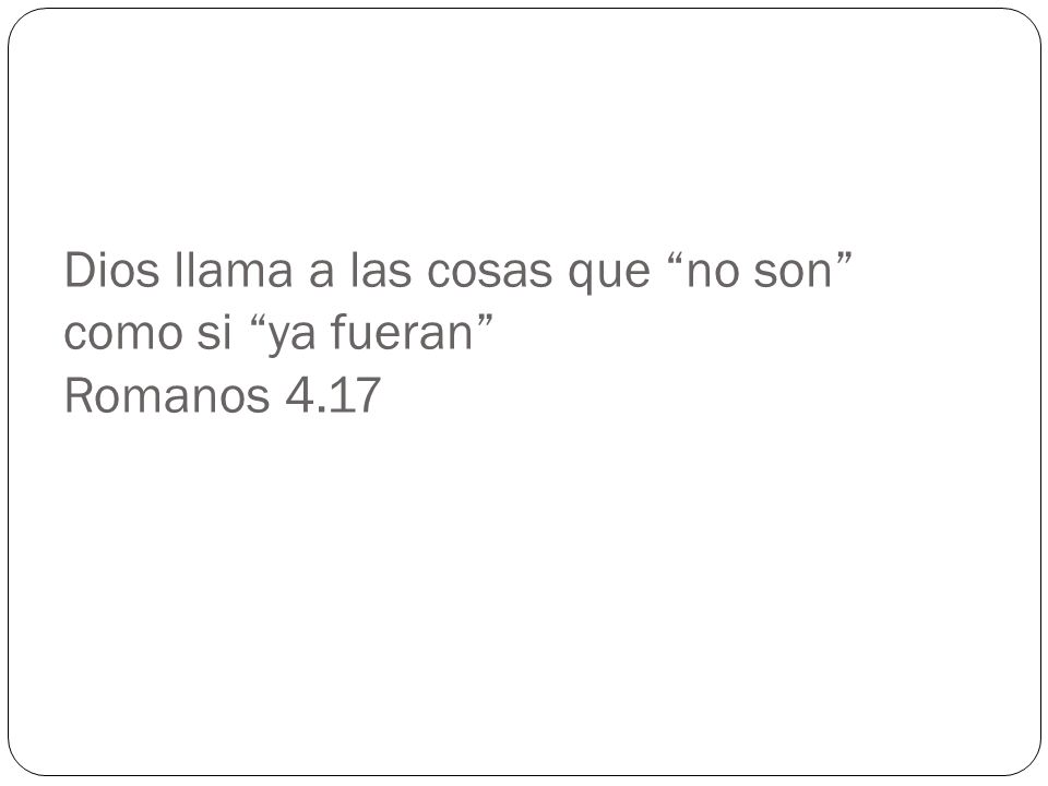 Dios llama a las cosas que no son como si ya fueran Romanos 4.17