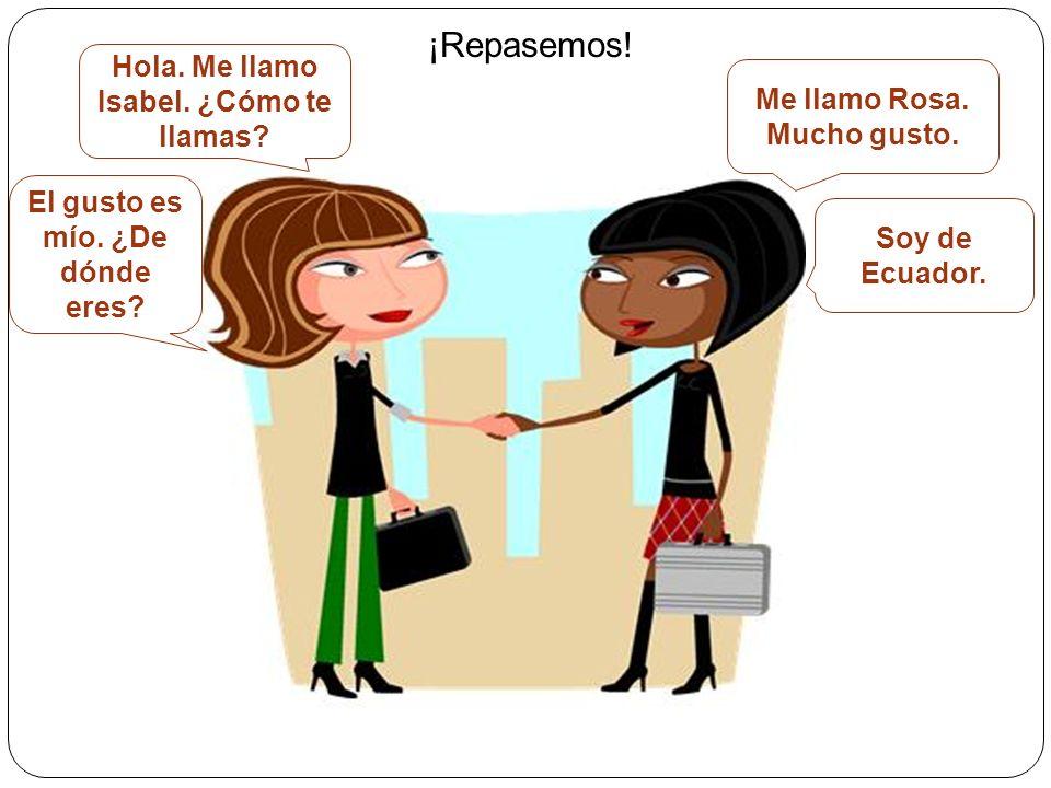 ¡Repasemos! Hola. Me llamo Isabel. ¿Cómo te llamas? Me llamo Rosa. Mucho gusto. El gusto es mío. ¿De dónde eres? Soy de Ecuador.