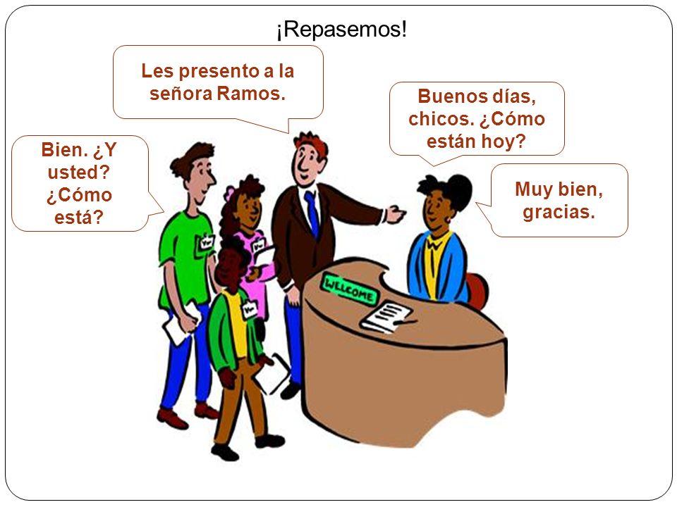 ¡Repasemos! Les presento a la señora Ramos. Buenos días, chicos. ¿Cómo están hoy? Bien. ¿Y usted? ¿Cómo está? Muy bien, gracias.