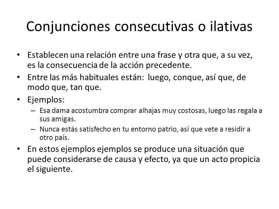 Conjunciones consecutivas o ilativas Establecen una relación entre una frase y otra que, a su vez, es la consecuencia de la acción precedente.