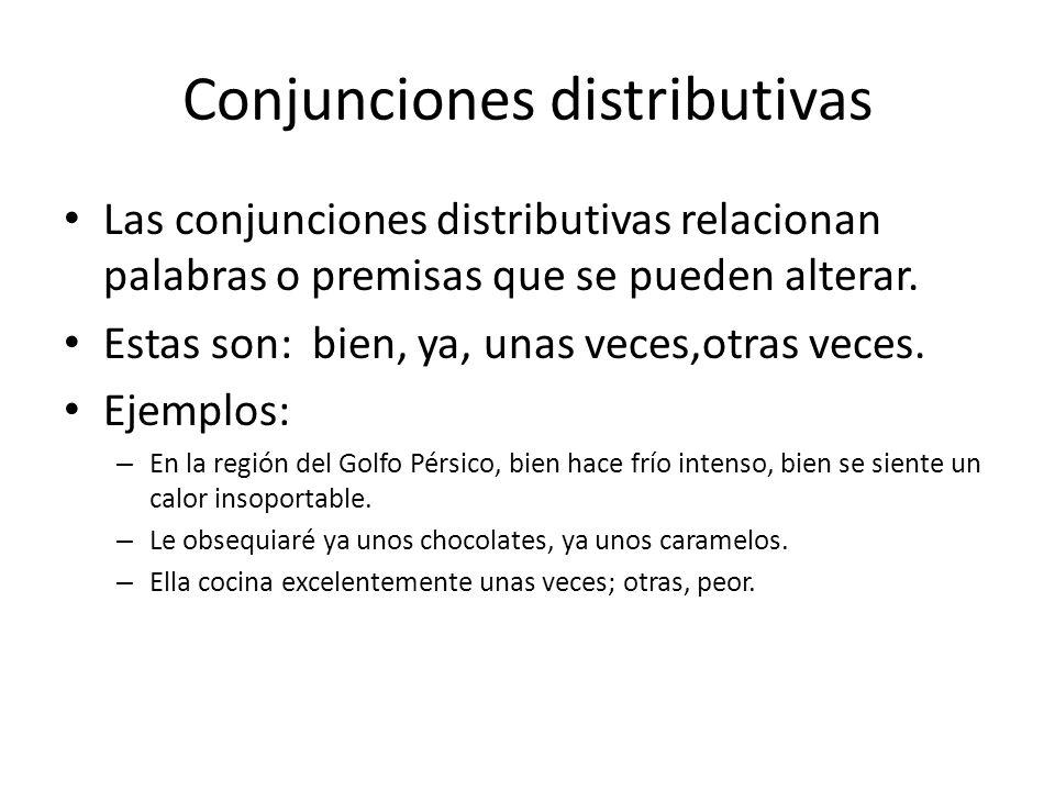 Conjunciones distributivas Las conjunciones distributivas relacionan palabras o premisas que se pueden alterar. Estas son: bien, ya, unas veces,otras