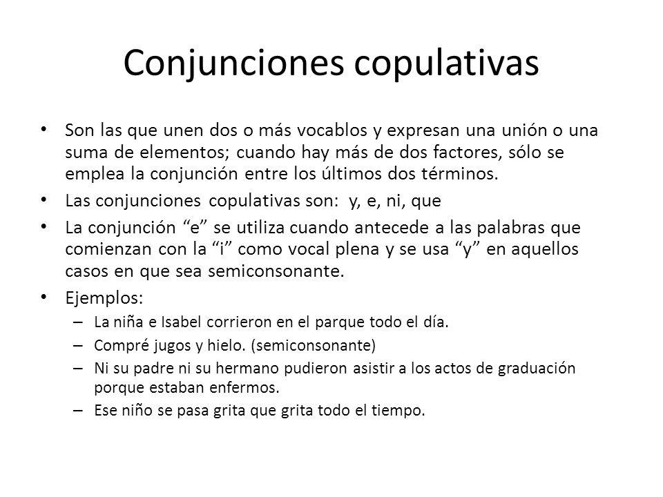 Conjunciones copulativas Son las que unen dos o más vocablos y expresan una unión o una suma de elementos; cuando hay más de dos factores, sólo se emplea la conjunción entre los últimos dos términos.