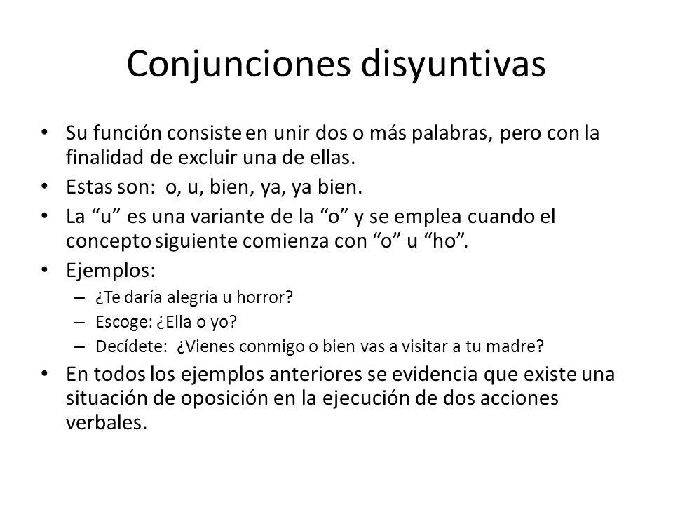 Conjunciones disyuntivas Su función consiste en unir dos o más palabras, pero con la finalidad de excluir una de ellas. Estas son: o, u, bien, ya, ya