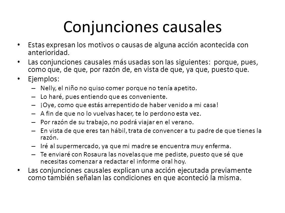 Conjunciones causales Estas expresan los motivos o causas de alguna acción acontecida con anterioridad. Las conjunciones causales más usadas son las s