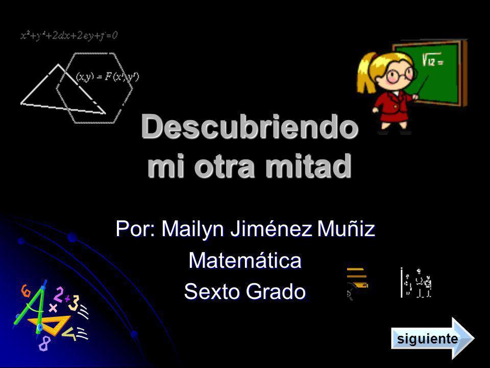Descubriendo mi otra mitad Por: Mailyn Jiménez Muñiz Matemática Sexto Grado siguiente