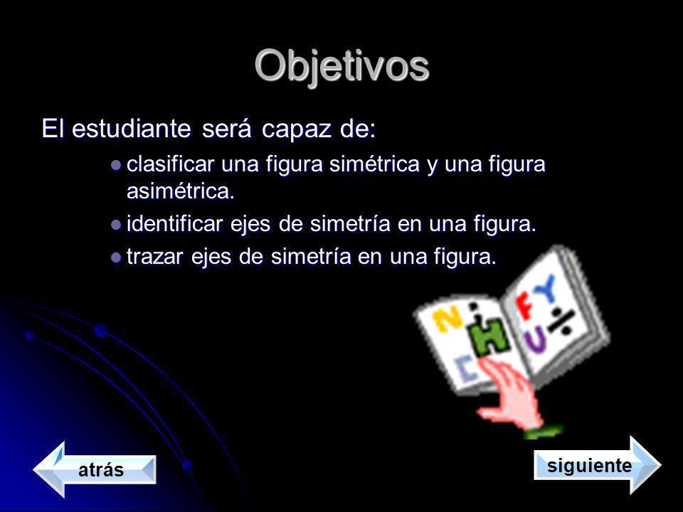 Objetivos El estudiante será capaz de: clasificar una figura simétrica y una figura asimétrica. clasificar una figura simétrica y una figura asimétric