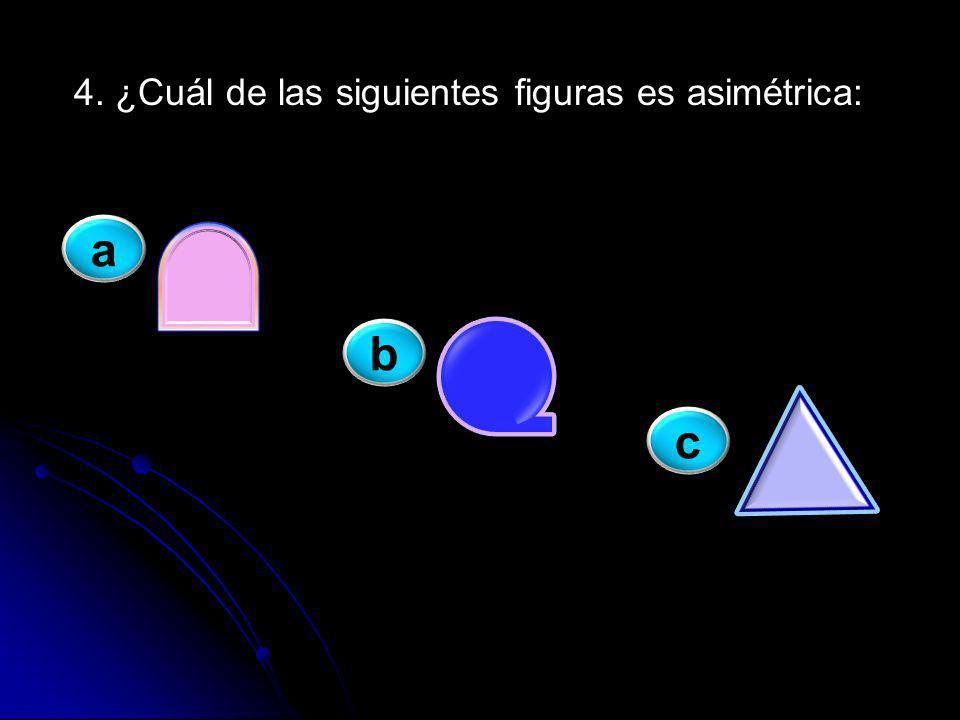 a 4. ¿Cuál de las siguientes figuras es asimétrica: b c