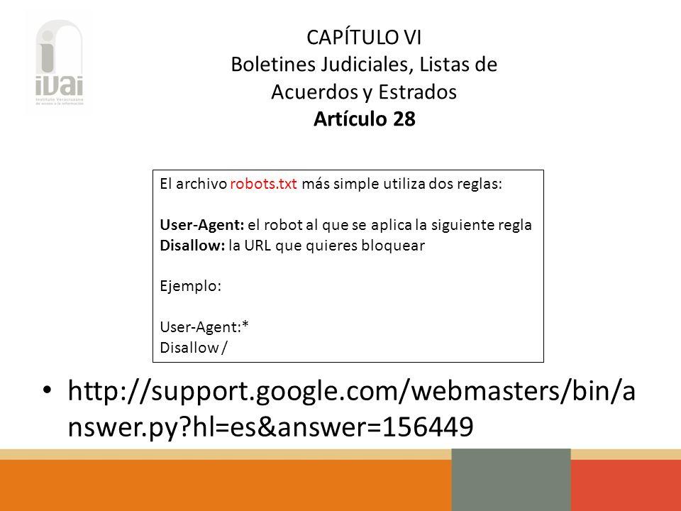 CAPÍTULO VI Boletines Judiciales, Listas de Acuerdos y Estrados Artículo 28 El archivo robots.txt más simple utiliza dos reglas: User-Agent: el robot al que se aplica la siguiente regla Disallow: la URL que quieres bloquear Ejemplo: User-Agent:* Disallow / http://support.google.com/webmasters/bin/a nswer.py hl=es&answer=156449