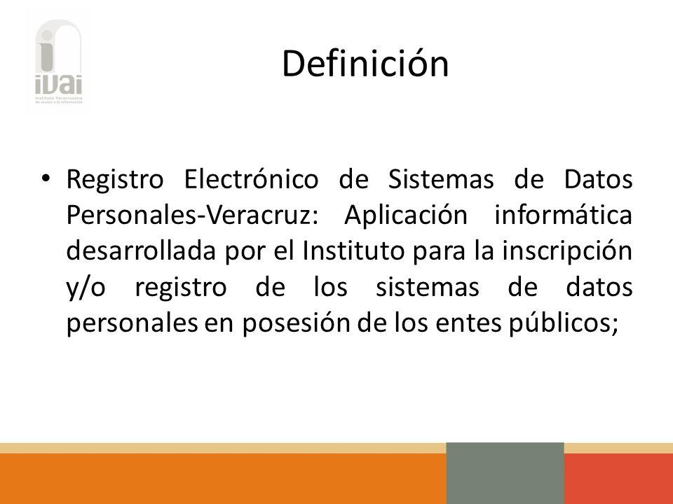 Definición Registro Electrónico de Sistemas de Datos Personales-Veracruz: Aplicación informática desarrollada por el Instituto para la inscripción y/o registro de los sistemas de datos personales en posesión de los entes públicos;