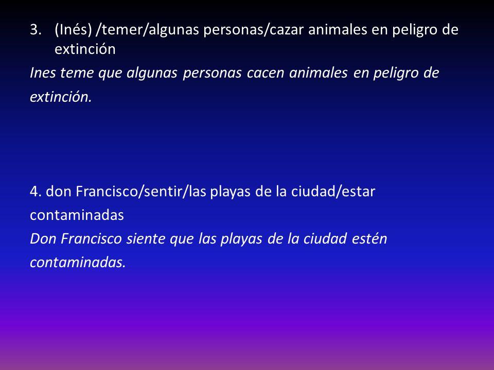 3.(Inés) /temer/algunas personas/cazar animales en peligro de extinción Ines teme que algunas personas cacen animales en peligro de extinción.