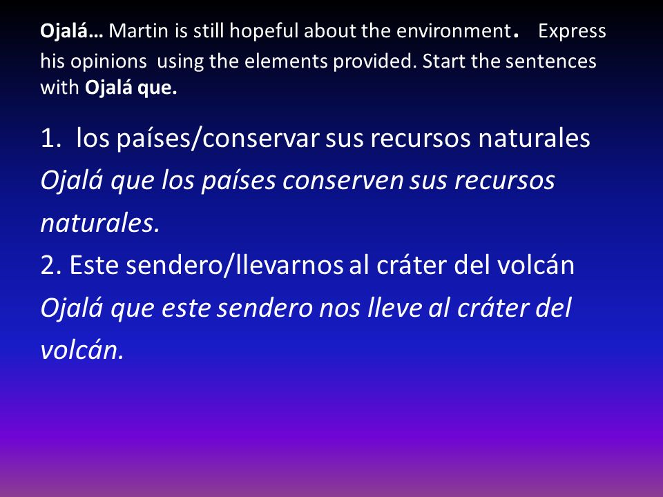 Ojalá… Martin is still hopeful about the environment. Express his opinions using the elements provided. Start the sentences with Ojalá que. 1. los paí