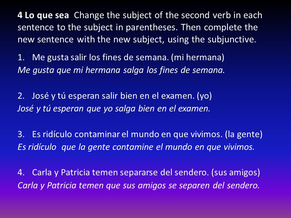 4 Lo que sea Change the subject of the second verb in each sentence to the subject in parentheses. Then complete the new sentence with the new subject