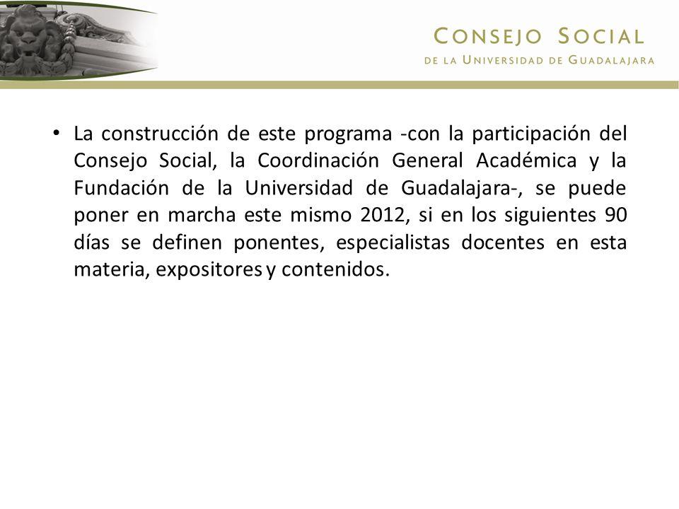 La construcción de este programa -con la participación del Consejo Social, la Coordinación General Académica y la Fundación de la Universidad de Guadalajara-, se puede poner en marcha este mismo 2012, si en los siguientes 90 días se definen ponentes, especialistas docentes en esta materia, expositores y contenidos.