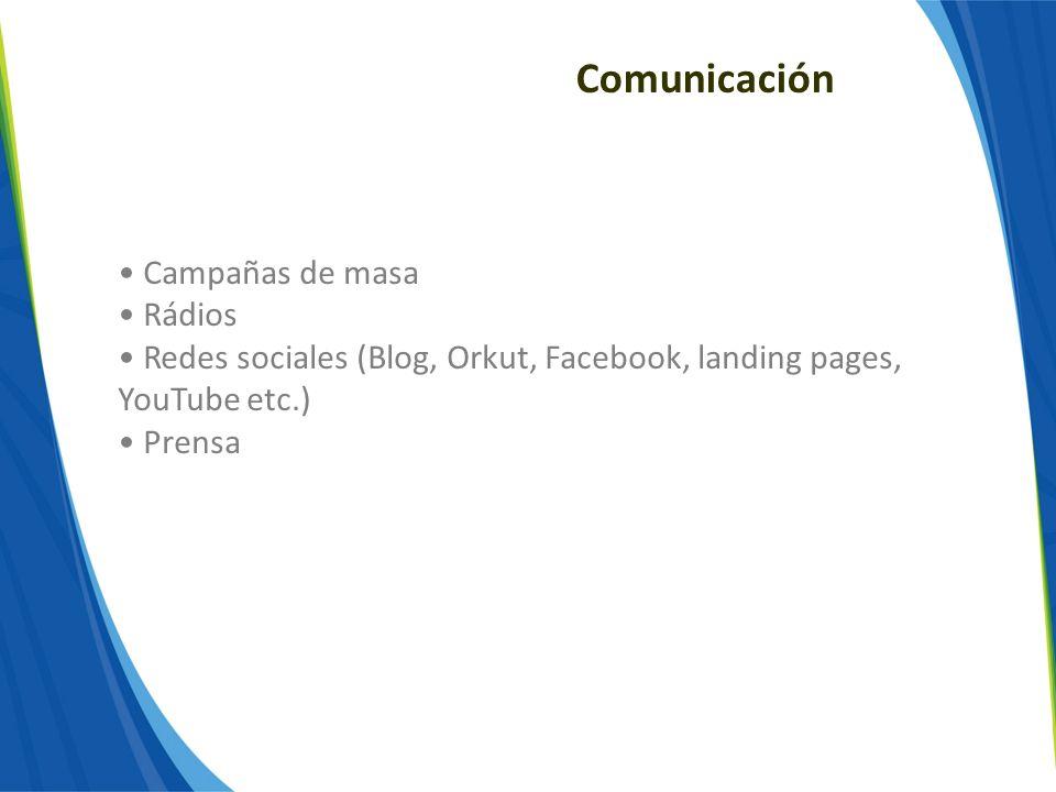 Comunicación Campañas de masa Rádios Redes sociales (Blog, Orkut, Facebook, landing pages, YouTube etc.) Prensa