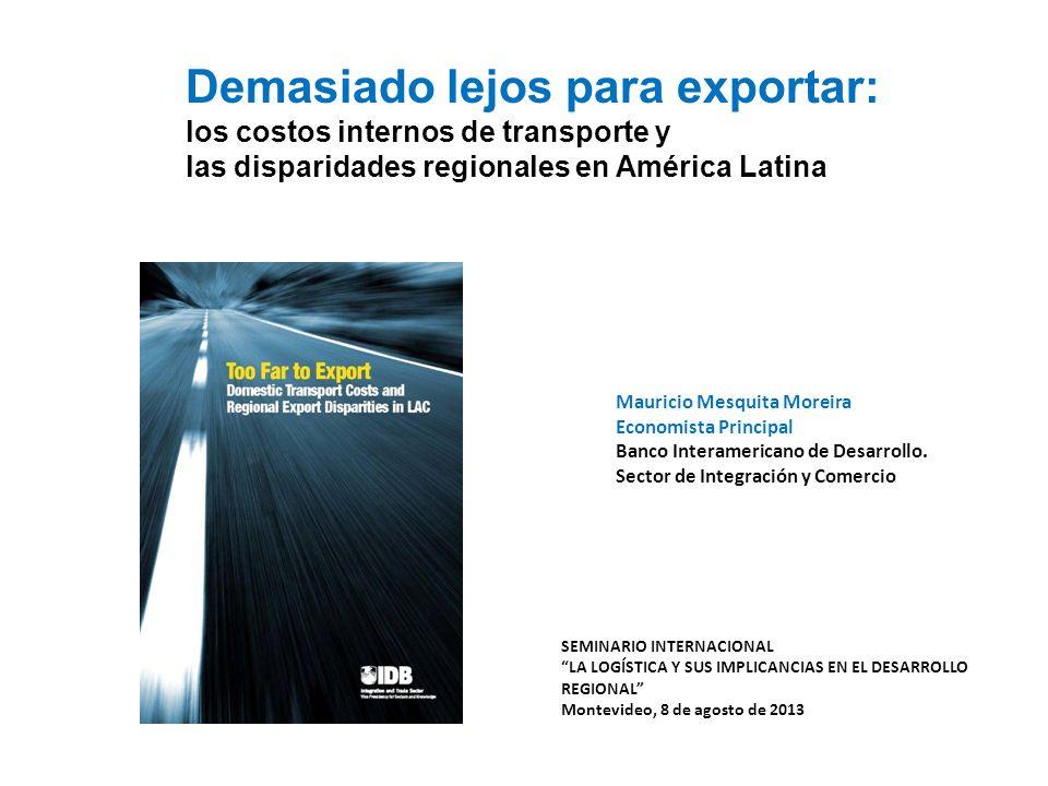 Demasiado lejos para exportar: los costos internos de transporte y las disparidades regionales en América Latina Mauricio Mesquita Moreira Economista Principal Banco Interamericano de Desarrollo.
