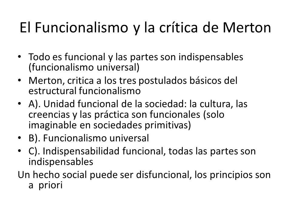 El Funcionalismo y la crítica de Merton Todo es funcional y las partes son indispensables (funcionalismo universal) Merton, critica a los tres postula