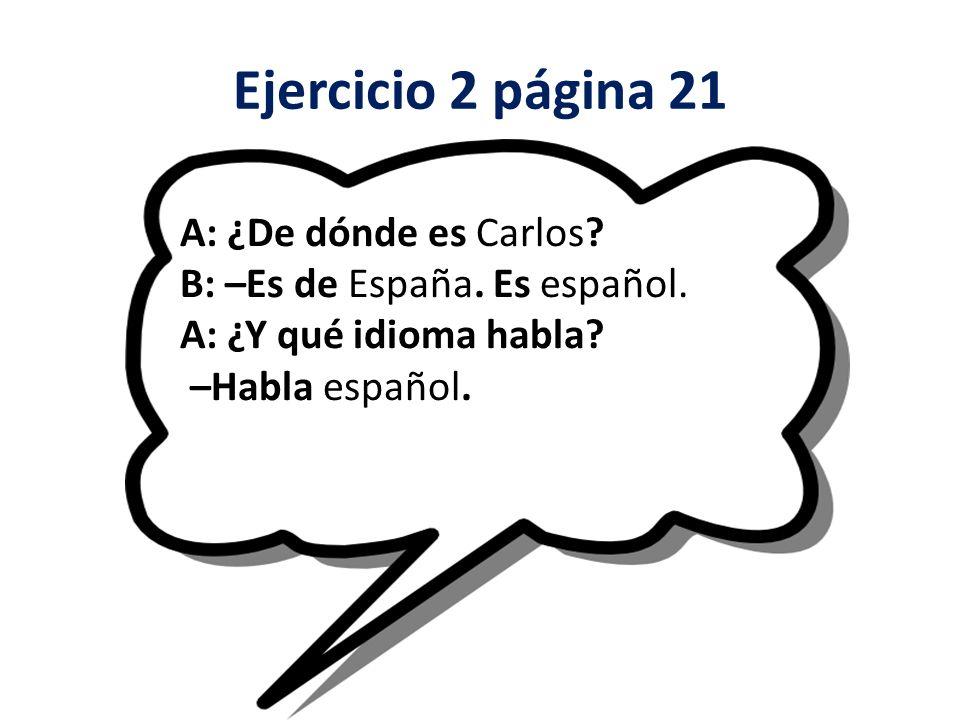 Ejercicio 2 página 21 A: ¿De dónde es Carlos.B: –Es de España.