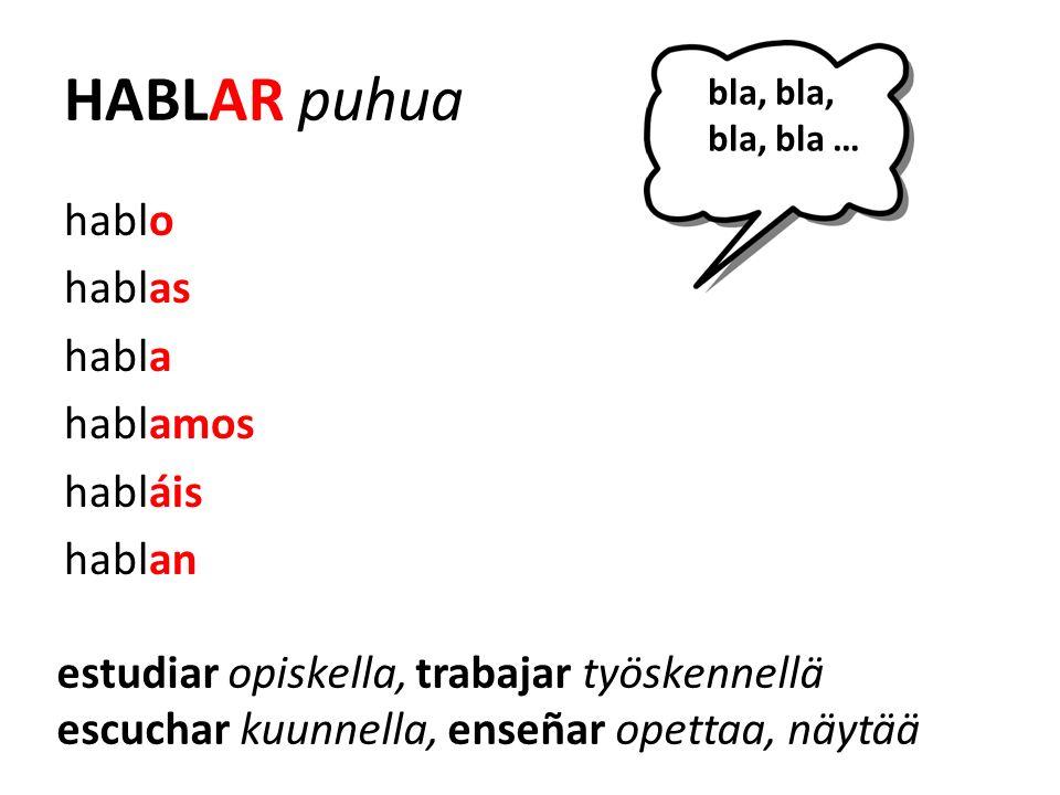 HABLAR puhua hablo hablas habla hablamos habláis hablan bla, bla, bla, bla … estudiar opiskella, trabajar työskennellä escuchar kuunnella, enseñar opettaa, näytää