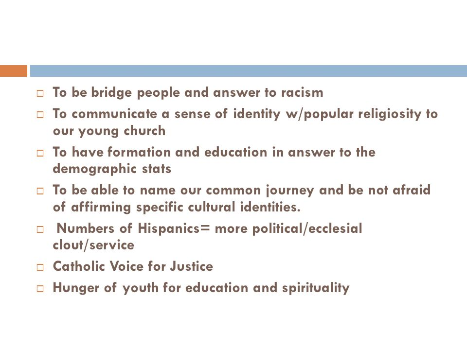 To be bridge people and answer to racism To communicate a sense of identity w/popular religiosity to our young church To have formation and education in answer to the demographic stats To be able to name our common journey and be not afraid of affirming specific cultural identities.