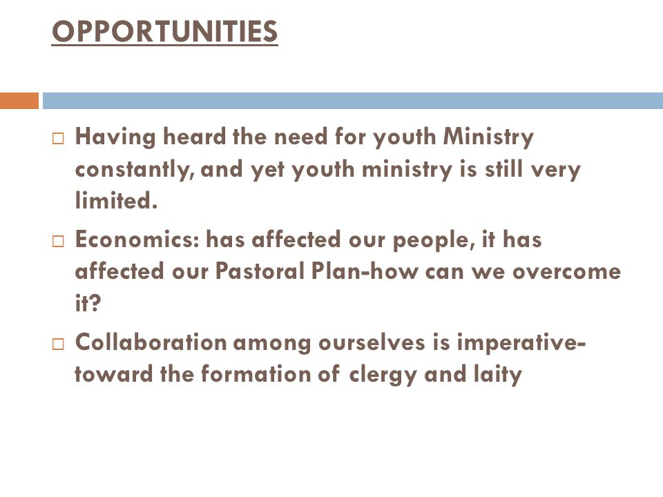 OPPORTUNITIES Having heard the need for youth Ministry constantly, and yet youth ministry is still very limited.
