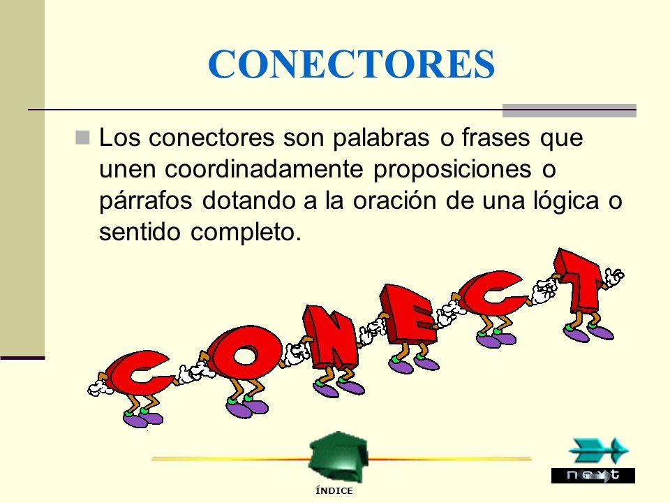 CONECTORES Los conectores son palabras o frases que unen coordinadamente proposiciones o párrafos dotando a la oración de una lógica o sentido completo.