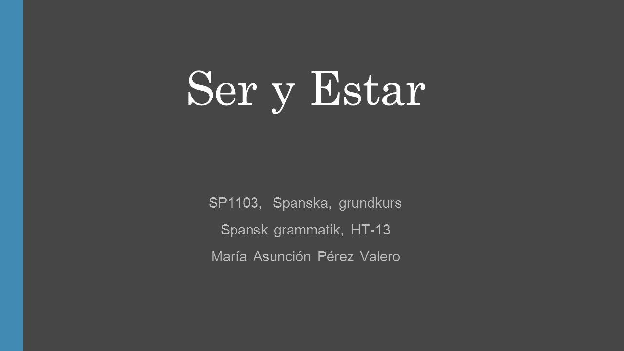 Ser y Estar SP1103, Spanska, grundkurs Spansk grammatik, HT-13 María Asunción Pérez Valero