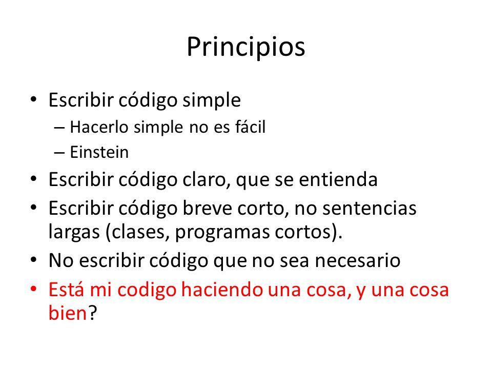 Principios Escribir código simple – Hacerlo simple no es fácil – Einstein Escribir código claro, que se entienda Escribir código breve corto, no sentencias largas (clases, programas cortos).