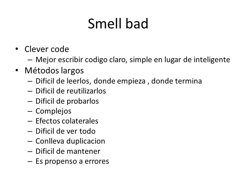 Smell bad Clever code – Mejor escribir codigo claro, simple en lugar de inteligente Métodos largos – Dificil de leerlos, donde empieza, donde termina – Dificil de reutilizarlos – Dificil de probarlos – Complejos – Efectos colaterales – Dificil de ver todo – Conlleva duplicacion – Dificil de mantener – Es propenso a errores