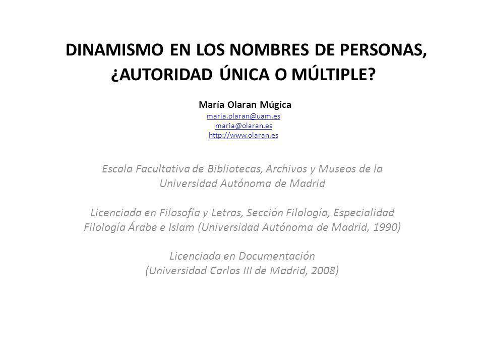 DINAMISMO EN LOS NOMBRES DE PERSONAS, ¿AUTORIDAD ÚNICA O MÚLTIPLE? María Olaran Múgica maria.olaran@uam.es maria@olaran.es http://www.olaran.es maria.
