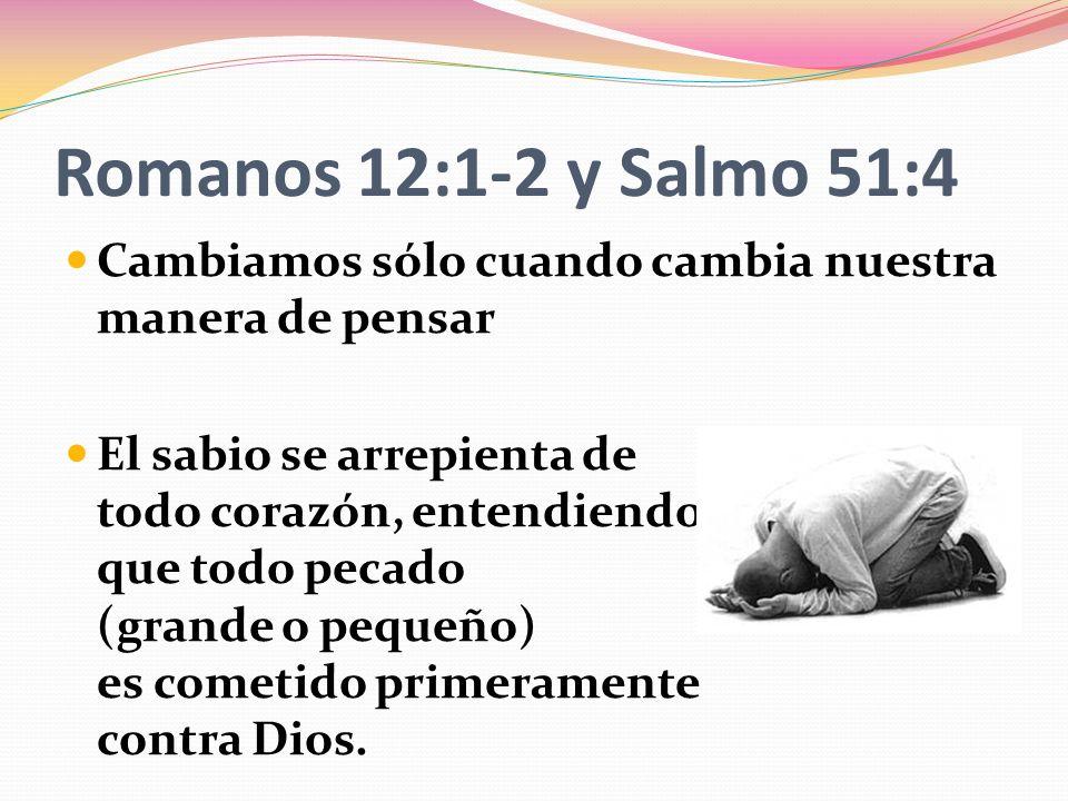 Romanos 12:1-2 y Salmo 51:4 Cambiamos sólo cuando cambia nuestra manera de pensar El sabio se arrepienta de todo corazón, entendiendo que todo pecado (grande o pequeño) es cometido primeramente contra Dios.