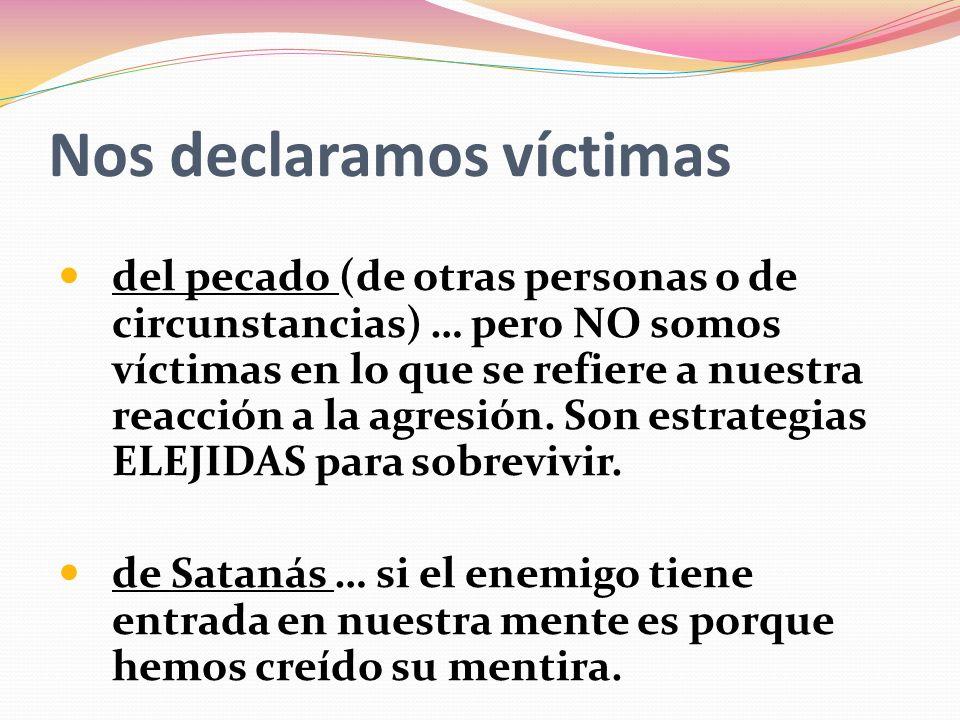 Nos declaramos víctimas del pecado (de otras personas o de circunstancias) … pero NO somos víctimas en lo que se refiere a nuestra reacción a la agresión.