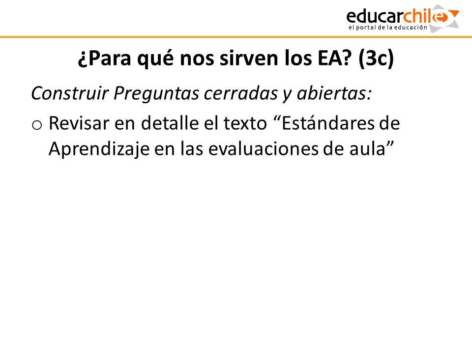¿Para qué nos sirven los EA? (3c) Construir Preguntas cerradas y abiertas: o Revisar en detalle el texto Estándares de Aprendizaje en las evaluaciones