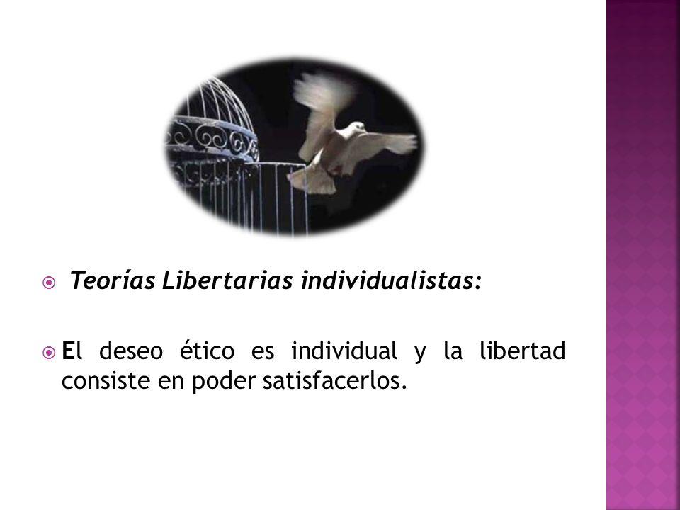 Teorías Libertarias individualistas: El deseo ético es individual y la libertad consiste en poder satisfacerlos.