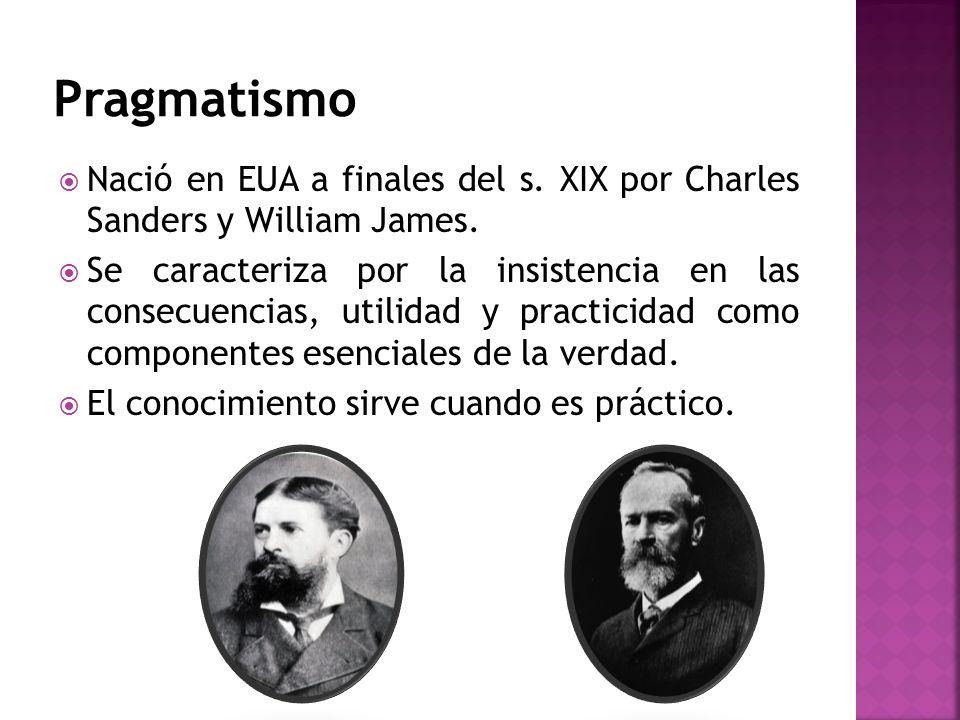 Nació en EUA a finales del s. XIX por Charles Sanders y William James. Se caracteriza por la insistencia en las consecuencias, utilidad y practicidad