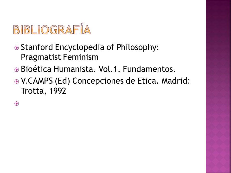 Stanford Encyclopedia of Philosophy: Pragmatist Feminism Bioética Humanista. Vol.1. Fundamentos. V.CAMPS (Ed) Concepciones de Etica. Madrid: Trotta, 1
