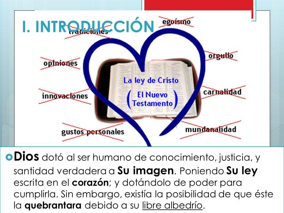 I. INTRODUCCIÓN Dios dotó al ser humano de conocimiento, justicia, y santidad verdadera a Su imagen. Poniendo Su ley escrita en el corazón ; y dotándo