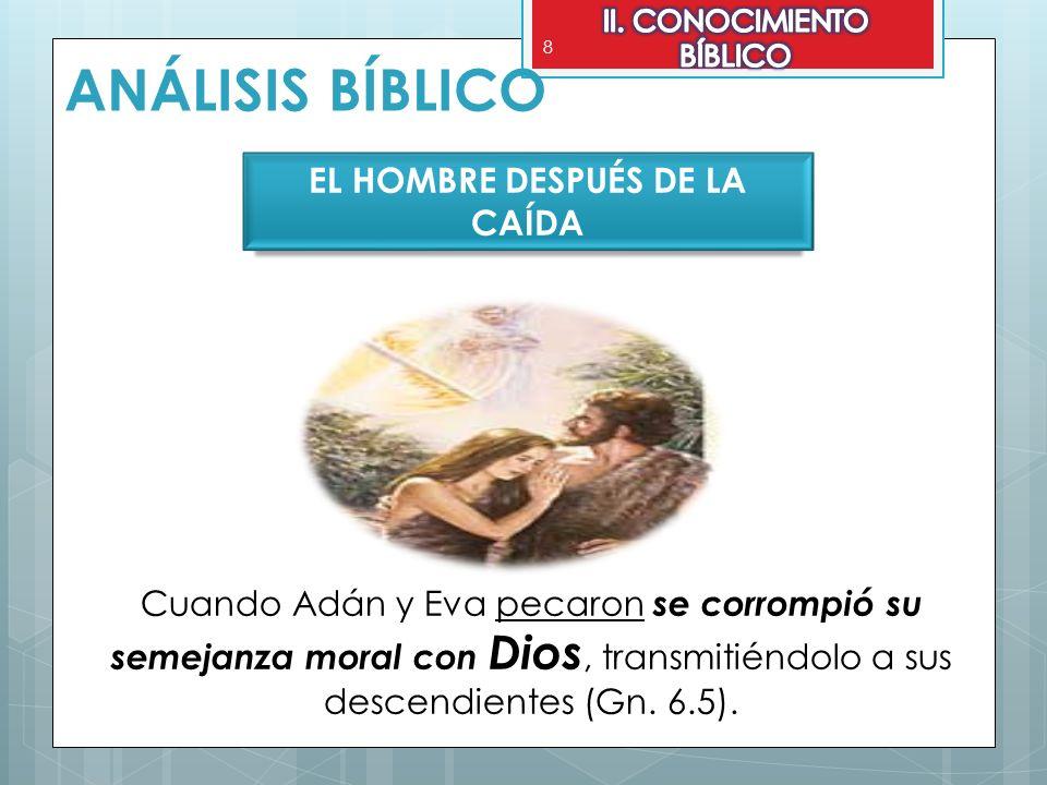 8 ANÁLISIS BÍBLICO EL HOMBRE DESPUÉS DE LA CAÍDA Cuando Adán y Eva pecaron se corrompió su semejanza moral con Dios, transmitiéndolo a sus descendient