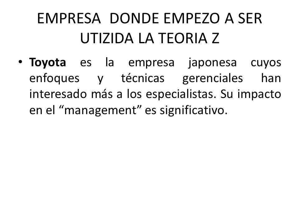 EMPRESA DONDE EMPEZO A SER UTIZIDA LA TEORIA Z Toyota es la empresa japonesa cuyos enfoques y técnicas gerenciales han interesado más a los especialistas.