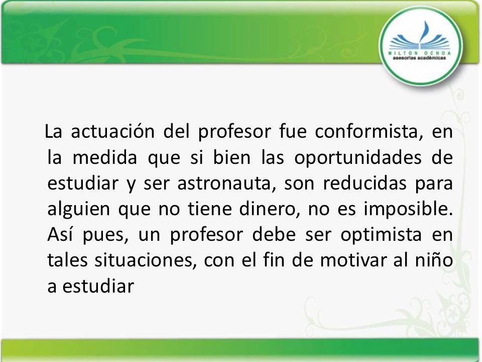 La actuación del profesor fue conformista, en la medida que si bien las oportunidades de estudiar y ser astronauta, son reducidas para alguien que no