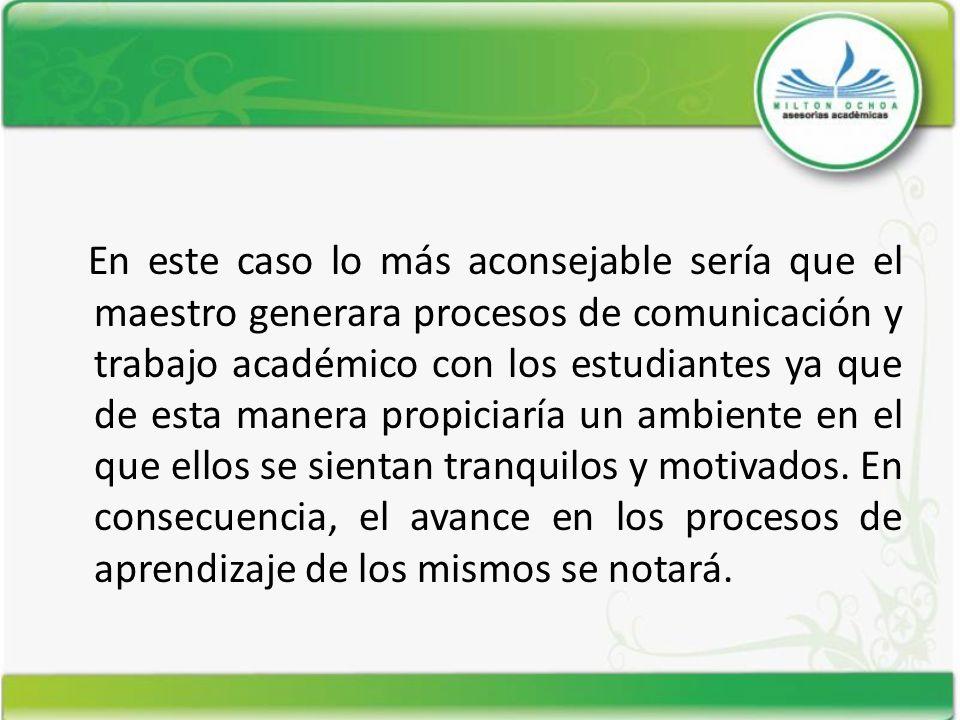 En este caso lo más aconsejable sería que el maestro generara procesos de comunicación y trabajo académico con los estudiantes ya que de esta manera p
