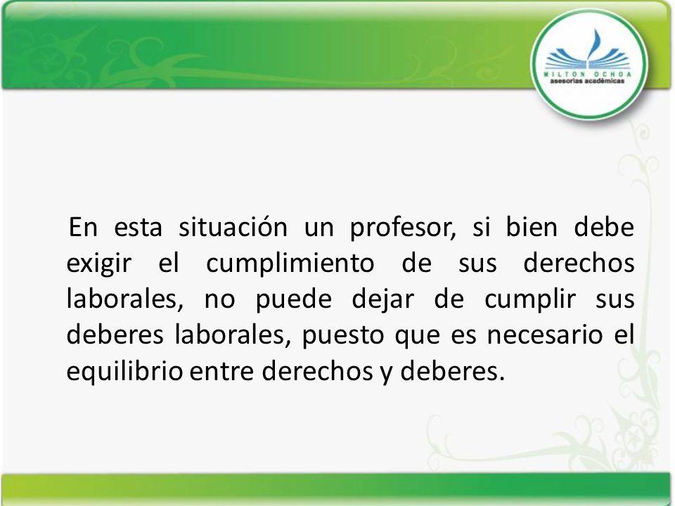 En esta situación un profesor, si bien debe exigir el cumplimiento de sus derechos laborales, no puede dejar de cumplir sus deberes laborales, puesto