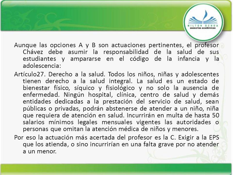 Aunque las opciones A y B son actuaciones pertinentes, el profesor Chávez debe asumir la responsabilidad de la salud de sus estudiantes y ampararse en