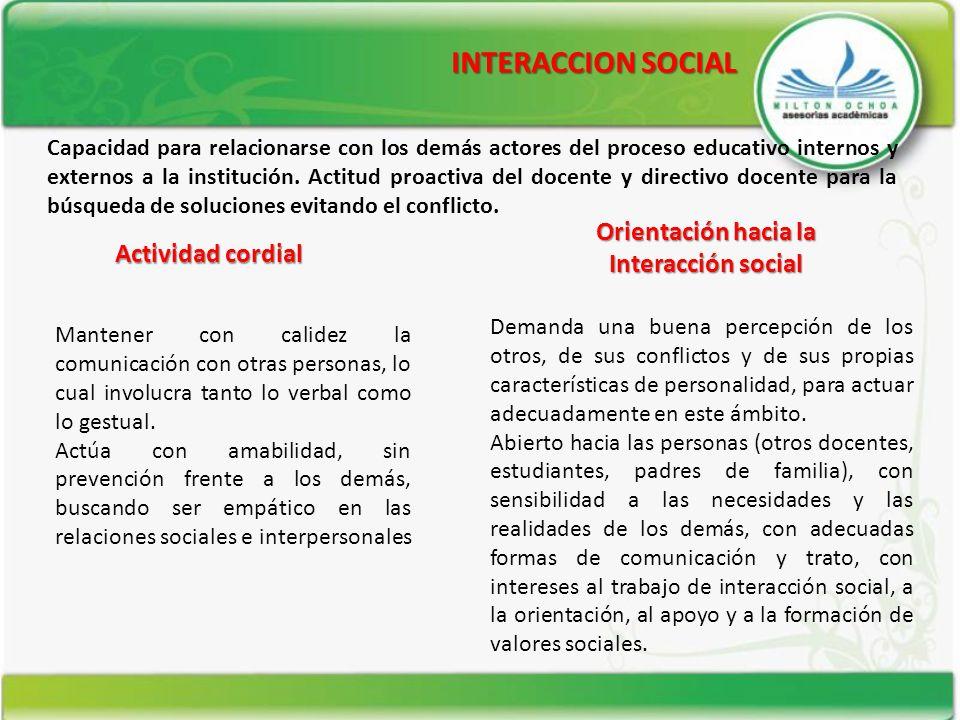 INTERACCION SOCIAL Actividad cordial Orientación hacia la Interacción social Capacidad para relacionarse con los demás actores del proceso educativo i