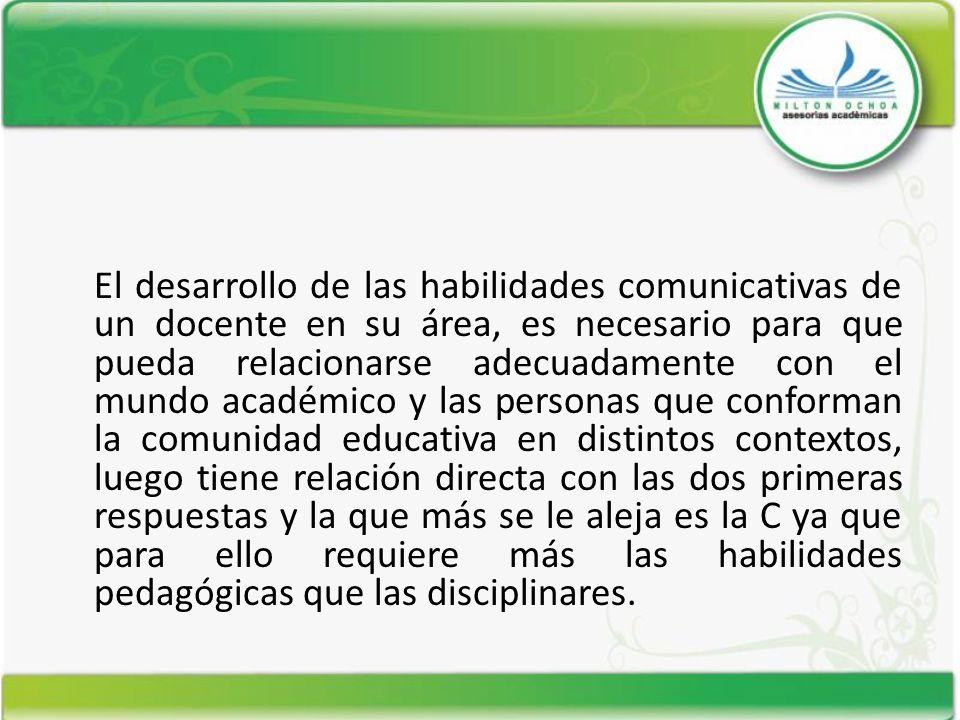 El desarrollo de las habilidades comunicativas de un docente en su área, es necesario para que pueda relacionarse adecuadamente con el mundo académico