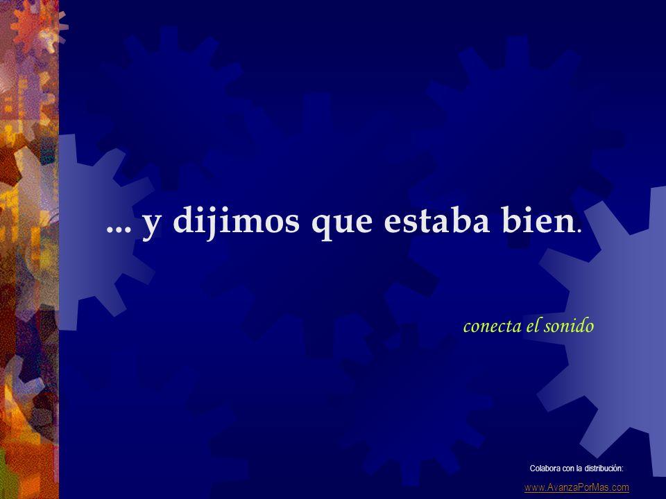 ... y dijimos que estaba bien. conecta el sonido Colabora con la distribución: www.AvanzaPorMas.com
