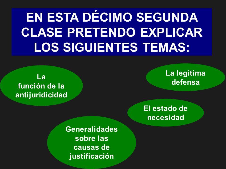 EN ESTA DÉCIMO SEGUNDA CLASE PRETENDO EXPLICAR LOS SIGUIENTES TEMAS: La función de la antijuridicidad Generalidades sobre las causas de justificación