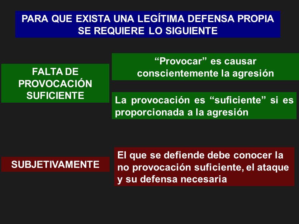 PARA QUE EXISTA UNA LEGÍTIMA DEFENSA PROPIA SE REQUIERE LO SIGUIENTE SUBJETIVAMENTE El que se defiende debe conocer la no provocación suficiente, el a