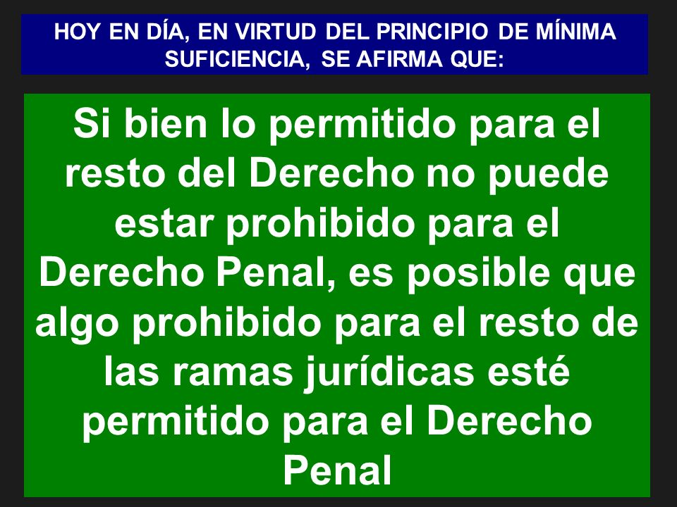 HOY EN DÍA, EN VIRTUD DEL PRINCIPIO DE MÍNIMA SUFICIENCIA, SE AFIRMA QUE: Si bien lo permitido para el resto del Derecho no puede estar prohibido para