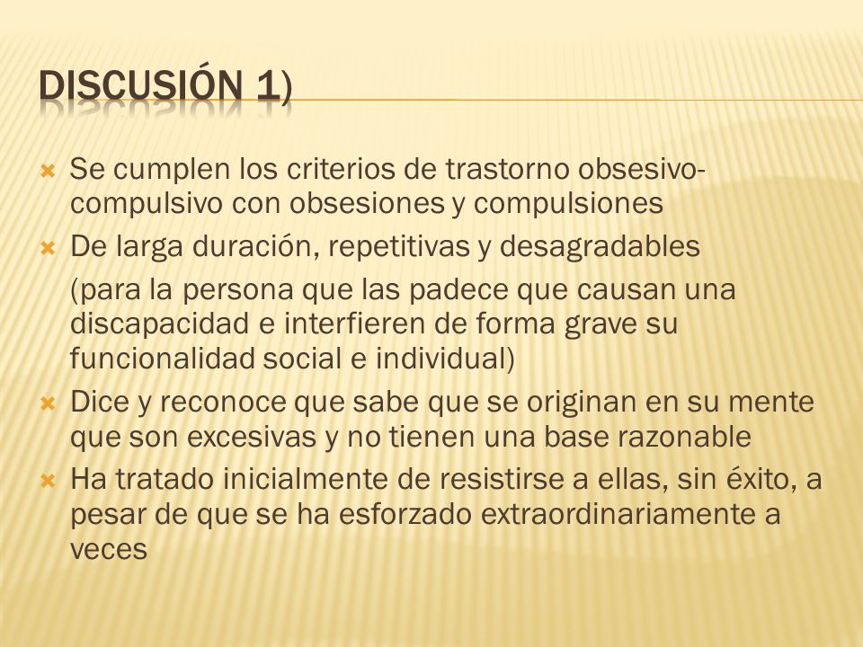 Se cumplen los criterios de trastorno obsesivo- compulsivo con obsesiones y compulsiones De larga duración, repetitivas y desagradables (para la perso